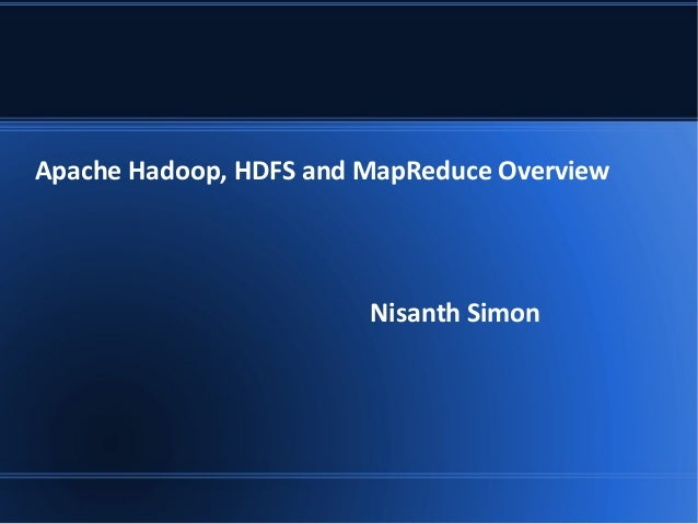 Apache Hadoop, HDFS and MapReduce Overview Nisanth Simon
