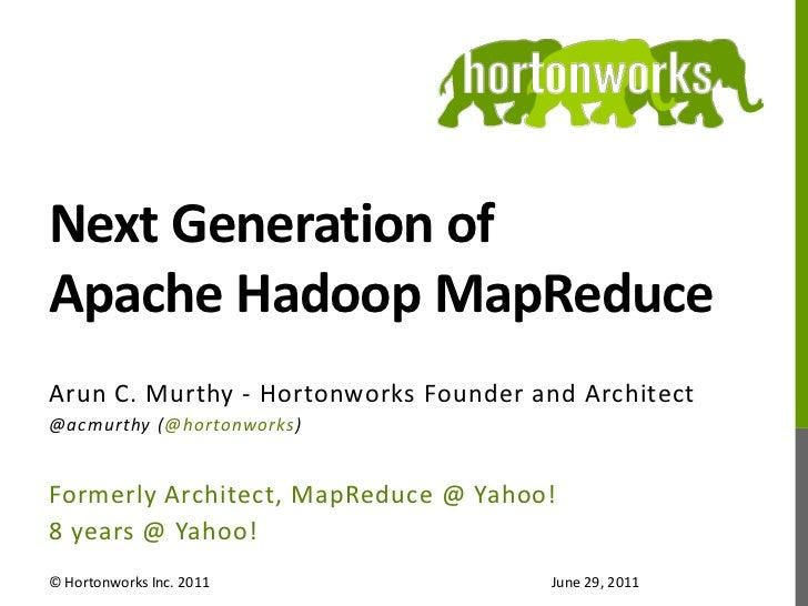 Next Generation of Apache Hadoop MapReduce<br />Arun C. Murthy - Hortonworks Founder and Architect<br />@acmurthy (@horton...