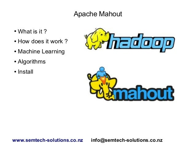 Apache Mahout ● What is it ? ● How does it work ? ● Machine Learning ● Algorithms ● Install www.semtech-solutions.co.nz in...