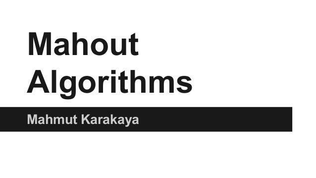 Mahout Algorithms Mahmut Karakaya