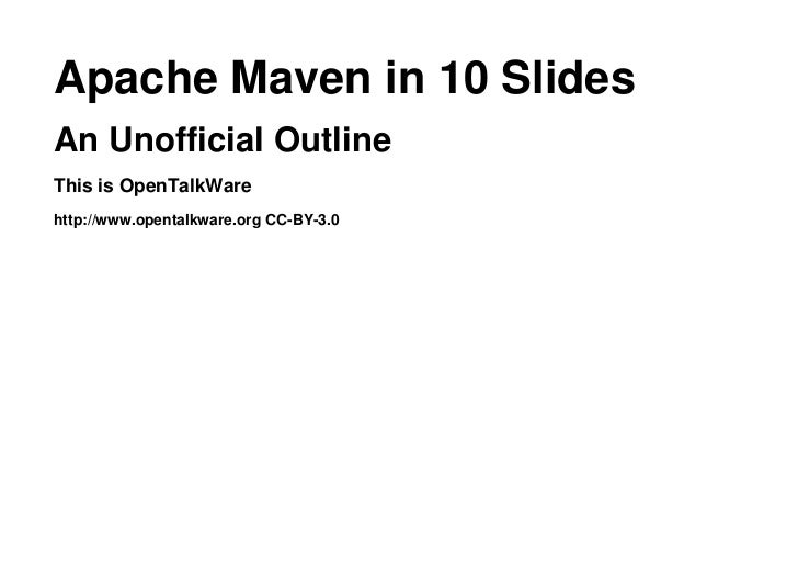 Apache Maven in 10 SlidesAn Unofficial OutlineThis is OpenTalkWarehttp://www.opentalkware.org CC-BY-3.0