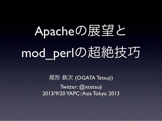 Apacheの展望と mod_perlの超絶技巧 尾形 鉄次 (OGATA Tetsuji) Twitter: @xtetsuji 2013/9/20YAPC::Asia Tokyo 2013