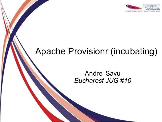 Apache Provisionr (incubating)            Andrei Savu         Bucharest JUG #10