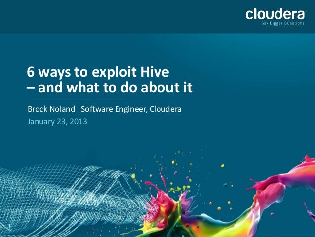 6 ways to exploit Hive – and what to do about it Brock Noland |Software Engineer, Cloudera January 23, 2013  1