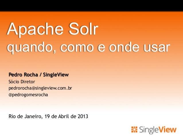 Apache Solrquando, como e onde usarPedro Rocha / SingleViewSócio Diretorpedrorocha@singleview.com.br@pedrogomesrochaRio de...