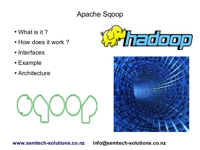 Apache Sqoop ● What is it ? ● How does it work ? ● Interfaces ● Example ● Architecture www.semtech-solutions.co.nz info@se...