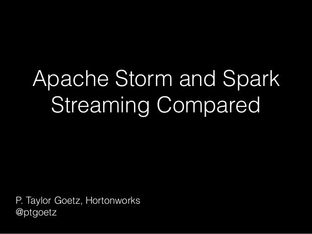 Apache Storm and Spark Streaming Compared P. Taylor Goetz, Hortonworks @ptgoetz