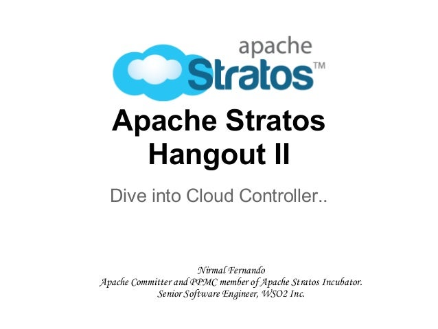 Apache Stratos Hangout II Dive into Cloud Controller.. Nirmal Fernando Apache Committer and PPMC member of Apache Stratos ...