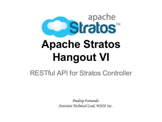 Apache Stratos Hangout VI RESTful API for Stratos Controller Pradeep Fernando Associate Technical Lead, WSO2 Inc.