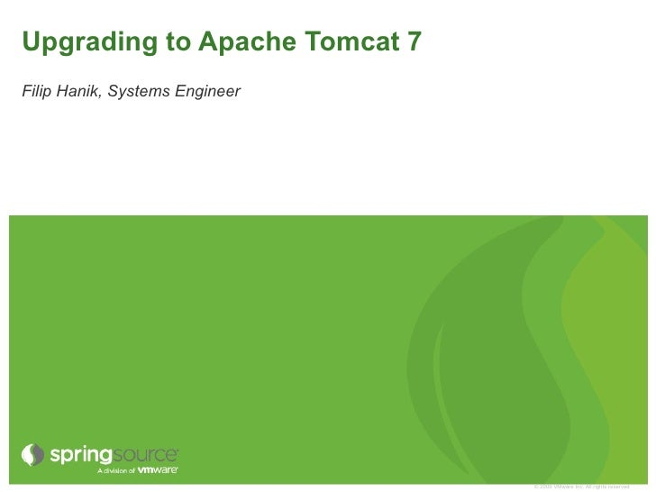 Upgrading to Apache Tomcat 7Filip Hanik, Systems Engineer                                © 2009 VMware Inc. All rights res...