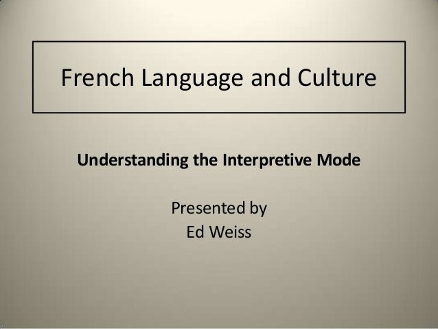 French Language and Culture Understanding the Interpretive Mode Presented by Ed Weiss