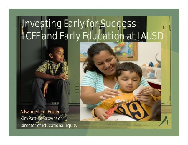Investing Early for Success: LCFF and Early Education at LAUSD  Advancement Project Kim Pattillo Brownson Director of Educ...