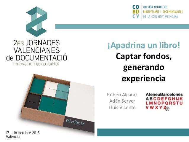 ¡Apadrina un libro! Captar fondos, generando experiencia Rubén Alcaraz Adán Server Lluís Vicente