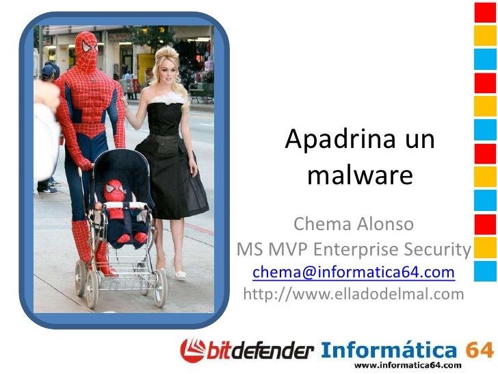 Apadrina un malware<br />Chema Alonso<br />MS MVP Enterprise Security<br />chema@informatica64.com<br />http://www.elladod...