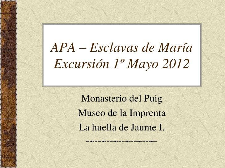 APA – Esclavas de MaríaExcursión 1º Mayo 2012    Monasterio del Puig    Museo de la Imprenta    La huella de Jaume I.