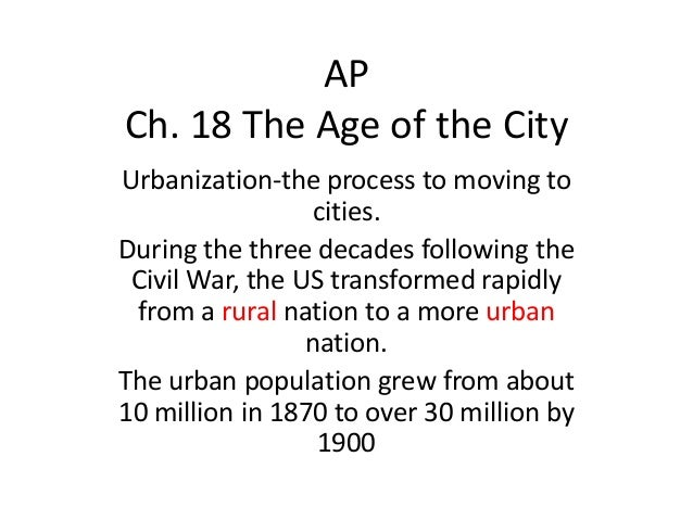 AP Ch. 18 The Age of the City Urbanization-the process to moving to cities. During the three decades following the Civil W...