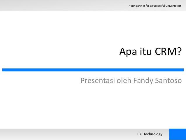 Your partner for a successful CRM Project  Apa itu CRM?  Presentasi oleh Fandy Santoso  IBS Technology