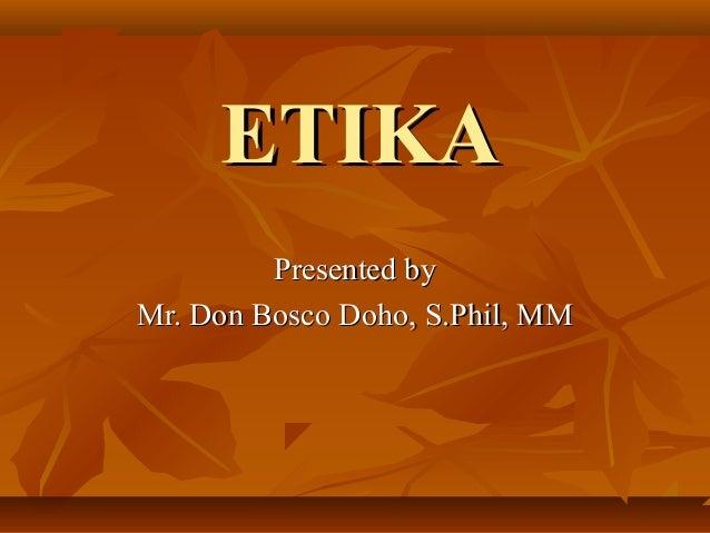 ETIKA Presented by Mr. Don Bosco Doho, S.Phil, MM