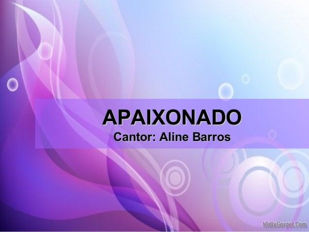 APAIXONADOAPAIXONADO Cantor: Aline BarrosCantor: Aline Barros