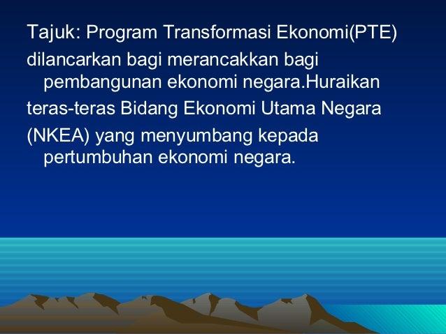 Tajuk: Program Transformasi Ekonomi(PTE)dilancarkan bagi merancakkan bagi   pembangunan ekonomi negara.Huraikanteras-teras...