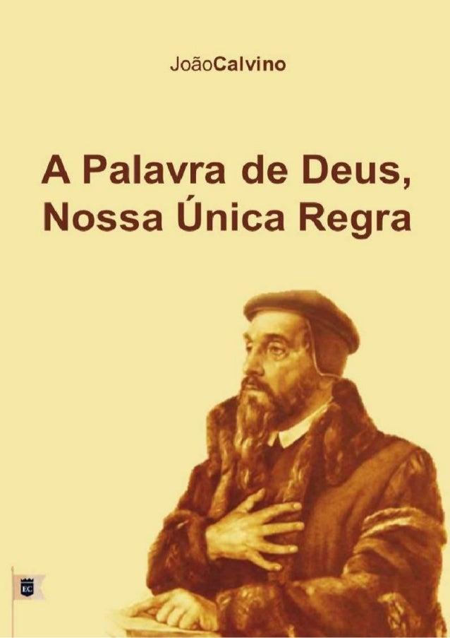 A PALAVRA DE DEUS, NOSSA ÚNICA REGRA JOÃO CALVINO