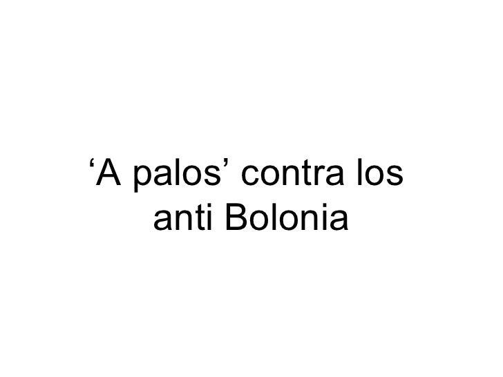 ' A palos' contra los  anti Bolonia