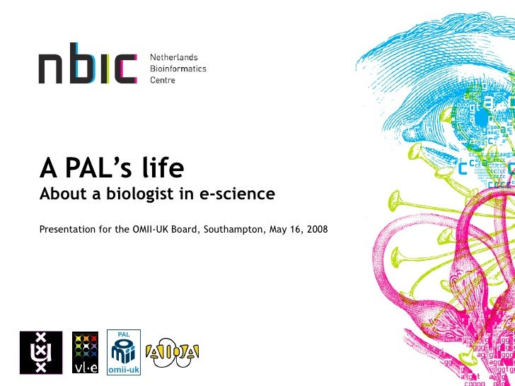 A PAL's life About a biologist in e-science Presentation for the OMII-UK Board, Southampton, May 16, 2008
