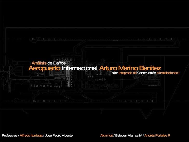 Aeropuerto  Internacional  Arturo Merino Benítez Análisis  de Daños Taller  Integrado de  Construcción  e Instalaciones I ...