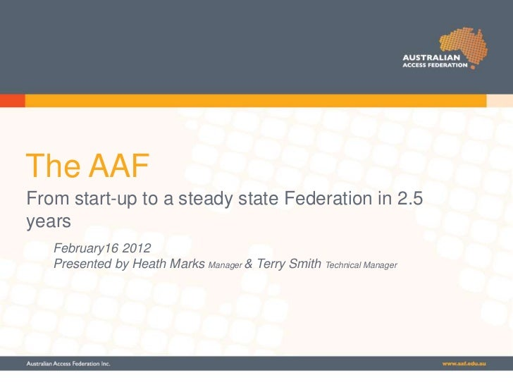 The AAFFrom start-up to a steady state Federation in 2.5years   February16 2012   Presented by Heath Marks Manager & Terry...