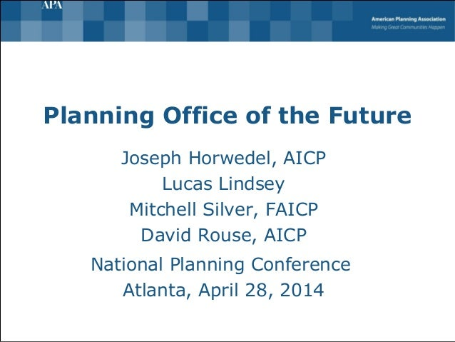 Planning Office of the Future Joseph Horwedel, AICP Lucas Lindsey Mitchell Silver, FAICP David Rouse, AICP National Planni...