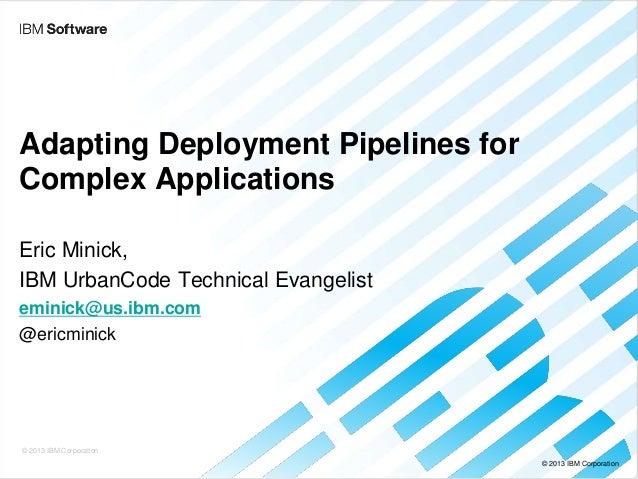 Adapting Deployment Pipelines for Complex Applications Eric Minick, IBM UrbanCode Technical Evangelist eminick@us.ibm.com ...