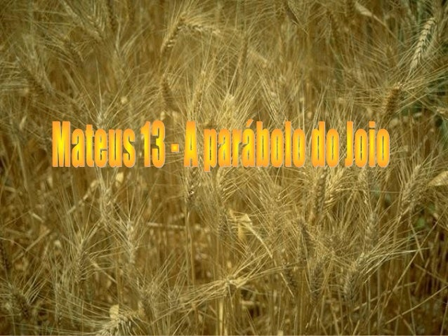Mateus 13 Propôs-lhes outra parábola, dizendo: O reino dos céus é semelhante ao homem que semeou boa semente no seu campo;...