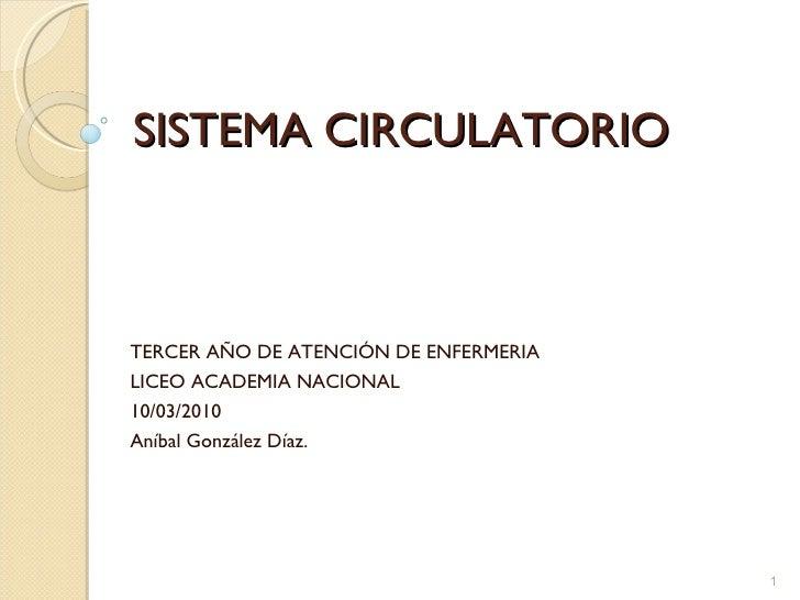 SISTEMA CIRCULATORIO TERCER AÑO DE ATENCIÓN DE ENFERMERIA LICEO ACADEMIA NACIONAL 10/03/2010 Aníbal González Díaz.