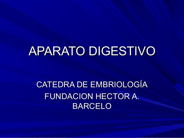 APARATO DIGESTIVOAPARATO DIGESTIVO CATEDRA DE EMBRIOLOGÍACATEDRA DE EMBRIOLOGÍA FUNDACION HECTOR A.FUNDACION HECTOR A. BAR...