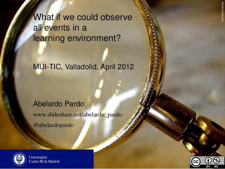Auntie p flickr.comWhat if we could observeall events in alearning environment?MUI-TIC, Valladolid, April 2012Abelardo Pard...