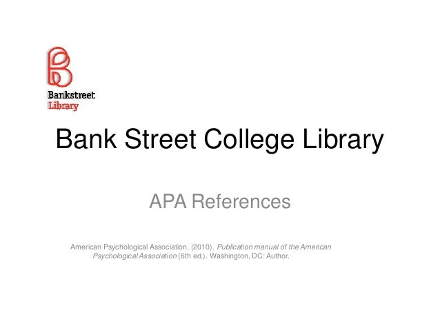 Bank Street College Library APA References American Psychological Association. (2010). Publication manual of the American ...