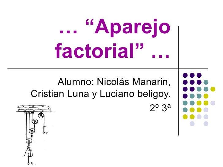 """… """" Aparejo factorial"""" … Alumno: Nicolás Manarin, Cristian Luna y Luciano beligoy. 2º 3ª"""