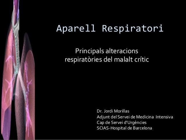 Aparell Respiratori    Principals alteracions respiratòries del malalt crític            Dr. Jordi Morillas            Adj...