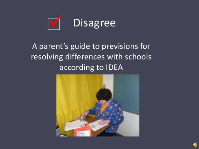   Disagree  A parent's guide to previsions for resolving differences with schools according to IDEA