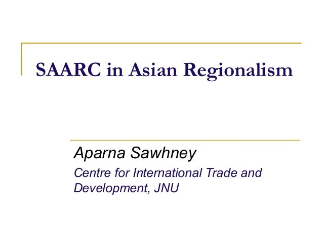 SAARC in Asian Regionalism   Aparna Sawhney   Centre for International Trade and   Development, JNU