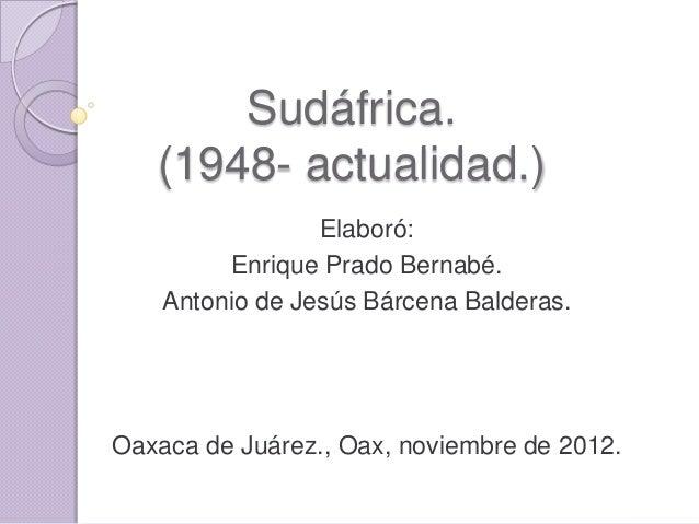 Sudáfrica.   (1948- actualidad.)                 Elaboró:         Enrique Prado Bernabé.    Antonio de Jesús Bárcena Balde...