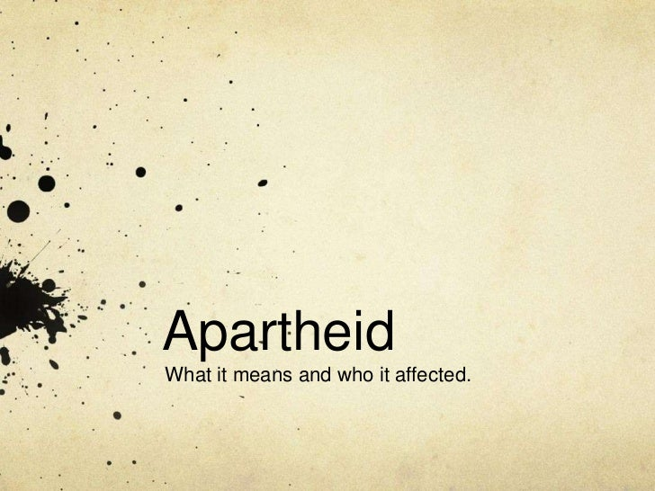 Apartheid<br />What it means and who it affected.<br />