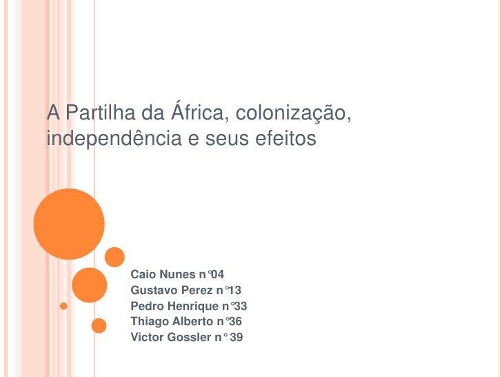 A Partilha da África, colonização, independência e seus efeitos.