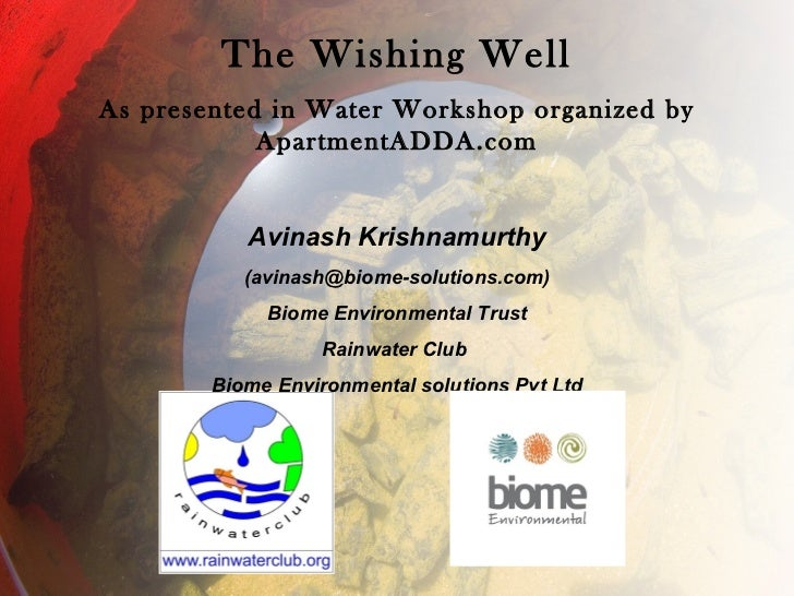 The Wishing Well As presented in Water Workshop organized by ApartmentADDA.com Avinash Krishnamurthy (avinash@biome-soluti...