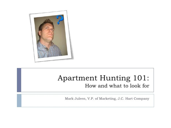 Apartment Hunting 101: How and what to look for<br />Mark Juleen, V.P. of Marketing, J.C. Hart Company<br />mark@homeisjch...