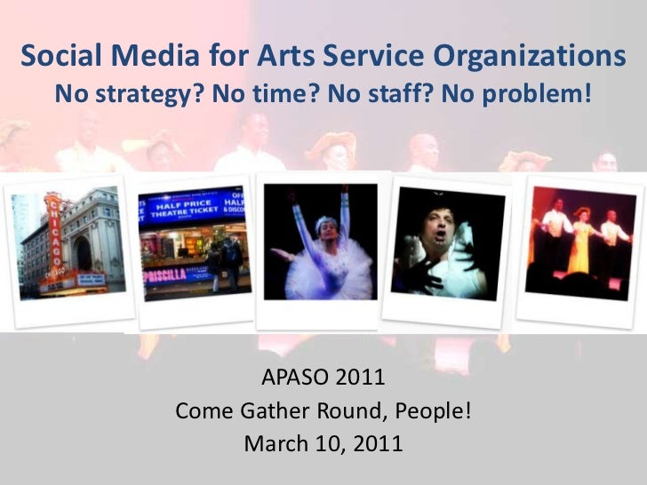 Social Media for Arts Service OrganizationsNo strategy? No time? No staff? No problem!<br />APASO 2011<br />Come Gather Ro...