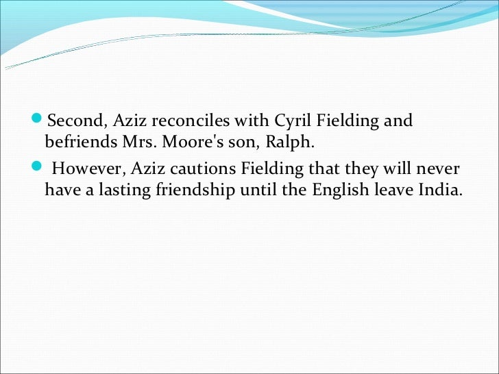 the friendship between aziz and fielding Get an answer for 'critically examine the fielding-aziz relationship in a passage to india' and find homework help for other a passage to india questions at enotes.