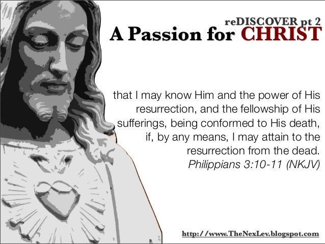 that I may know Him and the power of His resurrection, and the fellowship of His sufferings, being conformed to His death,...