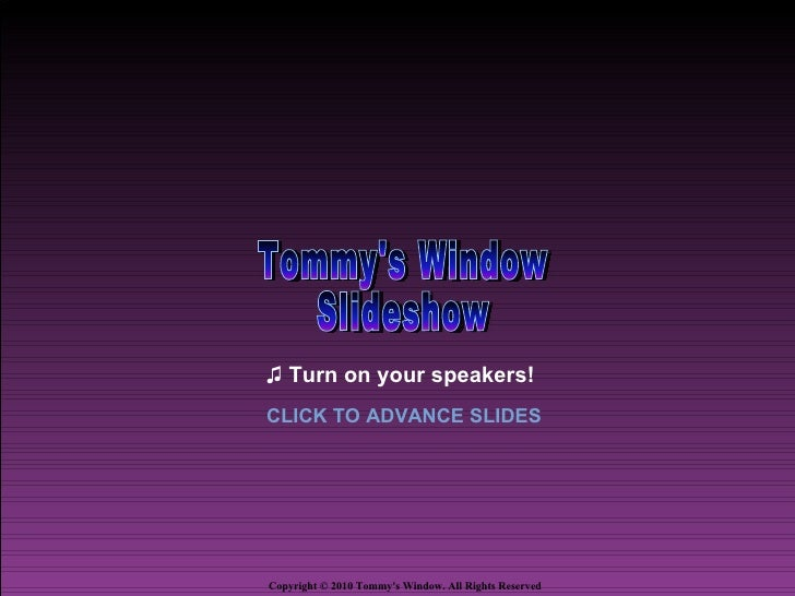 ♫ Turn on your speakers!CLICK TO ADVANCE SLIDESCopyright © 2010 Tommys Window. All Rights Reserved