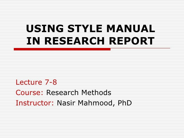 USING STYLE MANUAL IN RESEARCH REPORT Lecture 7-8 Course:  Research Methods Instructor:  Nasir Mahmood, PhD